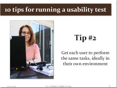 Tip #2 - Get each user to perform the same tasks, ideally in their own environment
