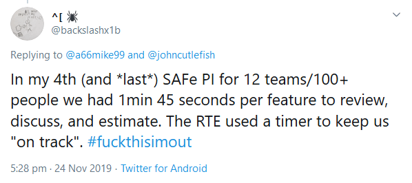 "In my 4th (and *last*) SAFe PI for 12 teams/100+ people we had 1min 45 seconds per feature to review, discuss, and estimate. The RTE used a timer to keep us ""on track"". #fuckthisimout"